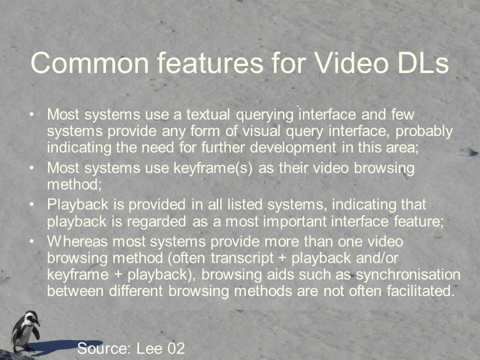 Common features for Video DLs Most systems use a textual querying interface and few systems provide any form of visual query interface, probably indicating the need for further development in this area; Most systems use keyframe(s) as their video browsing method; Playback is provided in all listed systems, indicating that playback is regarded as a most important interface feature; Whereas most systems provide more than one video browsing method (often transcript + playback and/or keyframe + playback), browsing aids such as synchronisation between different browsing methods are not often facilitated.