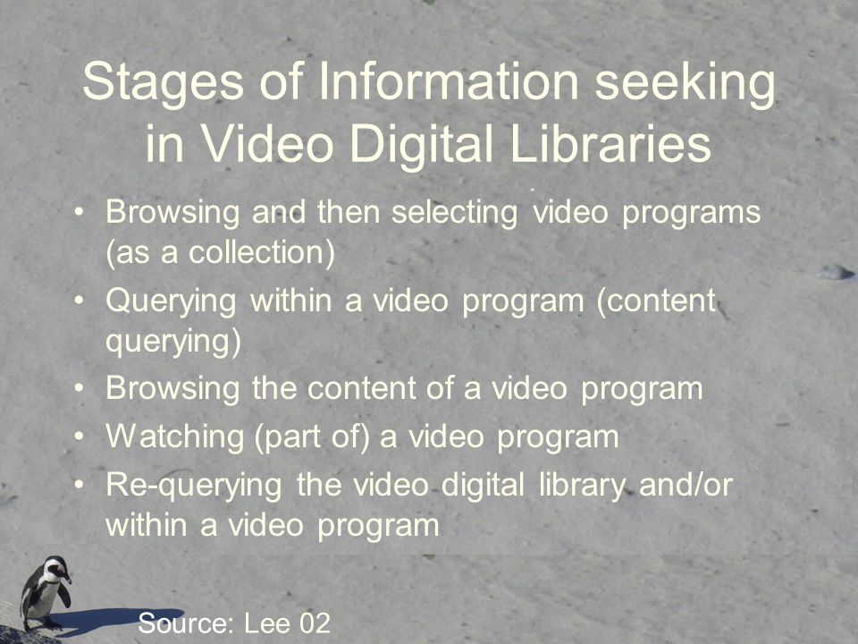 Stages of Information seeking in Video Digital Libraries Browsing and then selecting video programs (as a collection) Querying within a video program (content querying) Browsing the content of a video program Watching (part of) a video program Re-querying the video digital library and/or within a video program Source: Lee 02