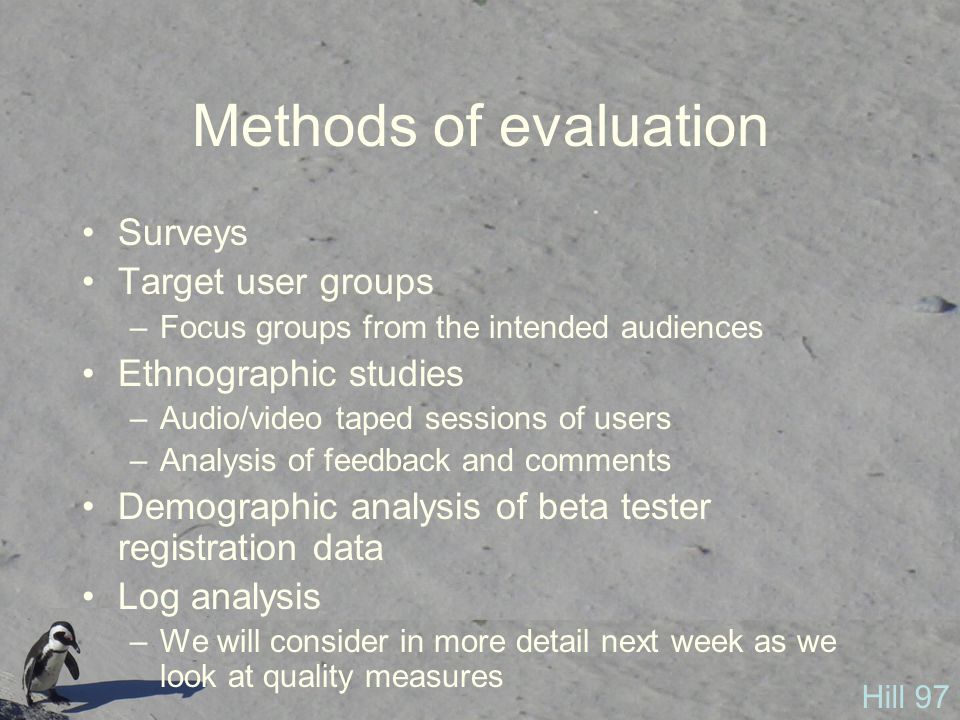 Methods of evaluation Surveys Target user groups –Focus groups from the intended audiences Ethnographic studies –Audio/video taped sessions of users –Analysis of feedback and comments Demographic analysis of beta tester registration data Log analysis –We will consider in more detail next week as we look at quality measures Hill 97