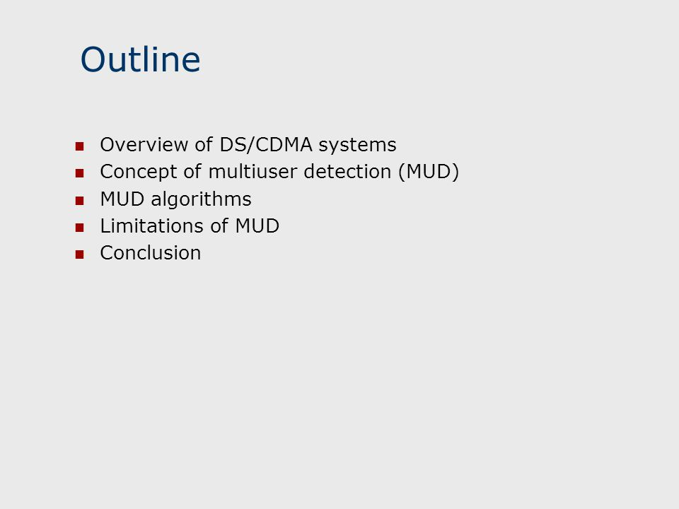Outline Overview of DS/CDMA systems Concept of multiuser detection (MUD) MUD algorithms Limitations of MUD Conclusion