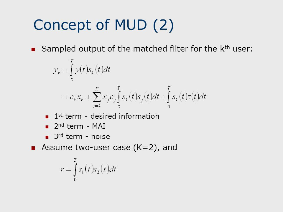 Concept of MUD (3) Outputs of the matched filters are: Detected symbol for user k: If user 1 is much stronger than user 2 (the near/far problem), the MAI term rc 1 x 1 present in the signal of user 2 is very large Successive Interference Cancellation decision is made for the stronger user 1: subtract the estimate of MAI from the signal of the weaker user: all MAI can be subtracted from user 2 signal provided estimate is correct MAI is reduced and near/far problem is alleviated