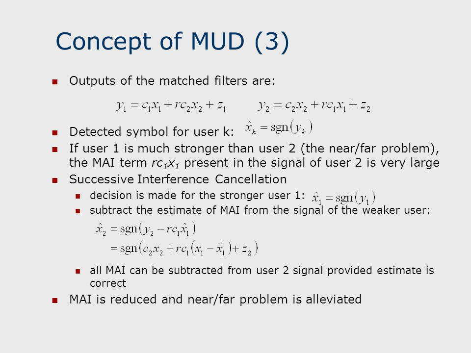 Concept of MUD (3) Outputs of the matched filters are: Detected symbol for user k: If user 1 is much stronger than user 2 (the near/far problem), the
