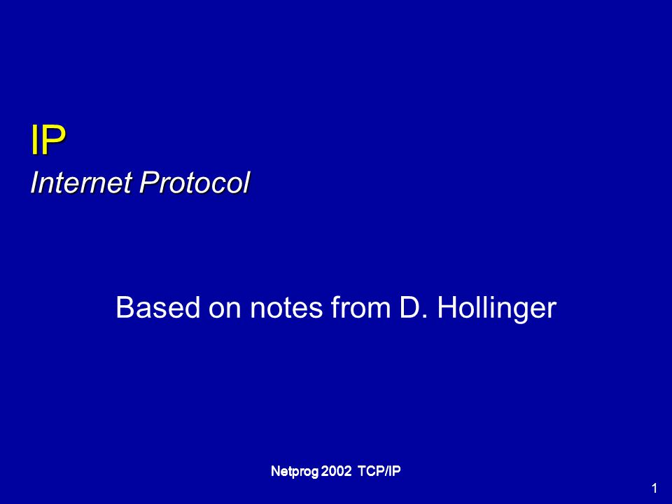 1 Netprog 2002 TCP/IP IP Internet Protocol Based on notes from D. Hollinger