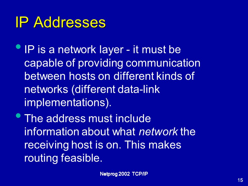 15 Netprog 2002 TCP/IP IP Addresses IP is a network layer - it must be capable of providing communication between hosts on different kinds of networks (different data-link implementations).