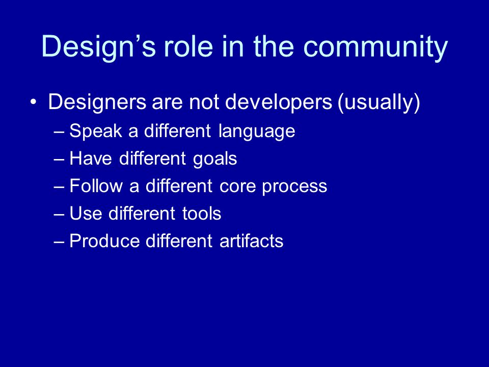 Designers are not developers (usually) –Speak a different language –Have different goals –Follow a different core process –Use different tools –Produce different artifacts