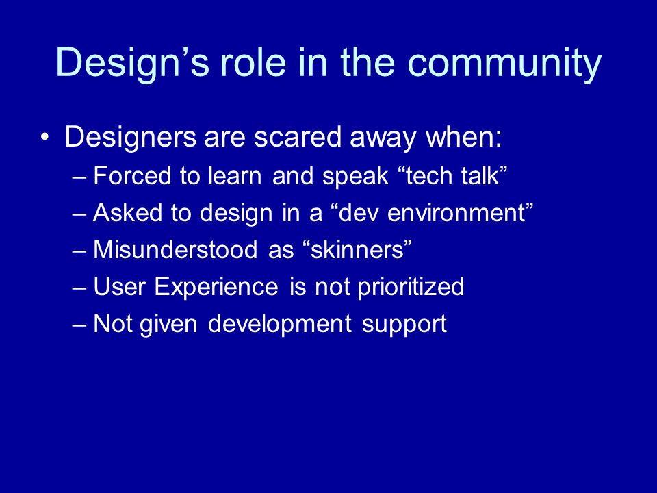 Design's role in the community It's symbiotic –Developers need Designers to envision and design a good user experience –Designers need Developers to build the experience