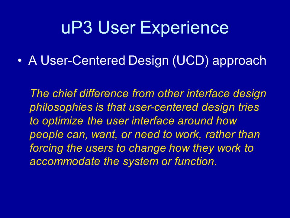 uP3 User Experience A User-Centered Design (UCD) approach The chief difference from other interface design philosophies is that user-centered design tries to optimize the user interface around how people can, want, or need to work, rather than forcing the users to change how they work to accommodate the system or function.