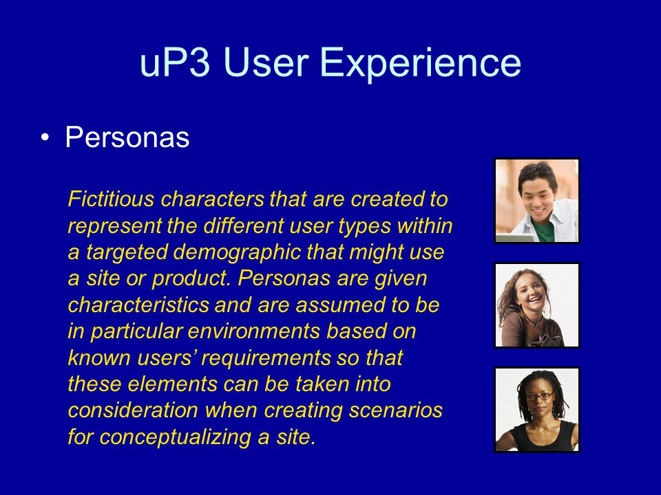 uP3 User Experience Personas Fictitious characters that are created to represent the different user types within a targeted demographic that might use a site or product.