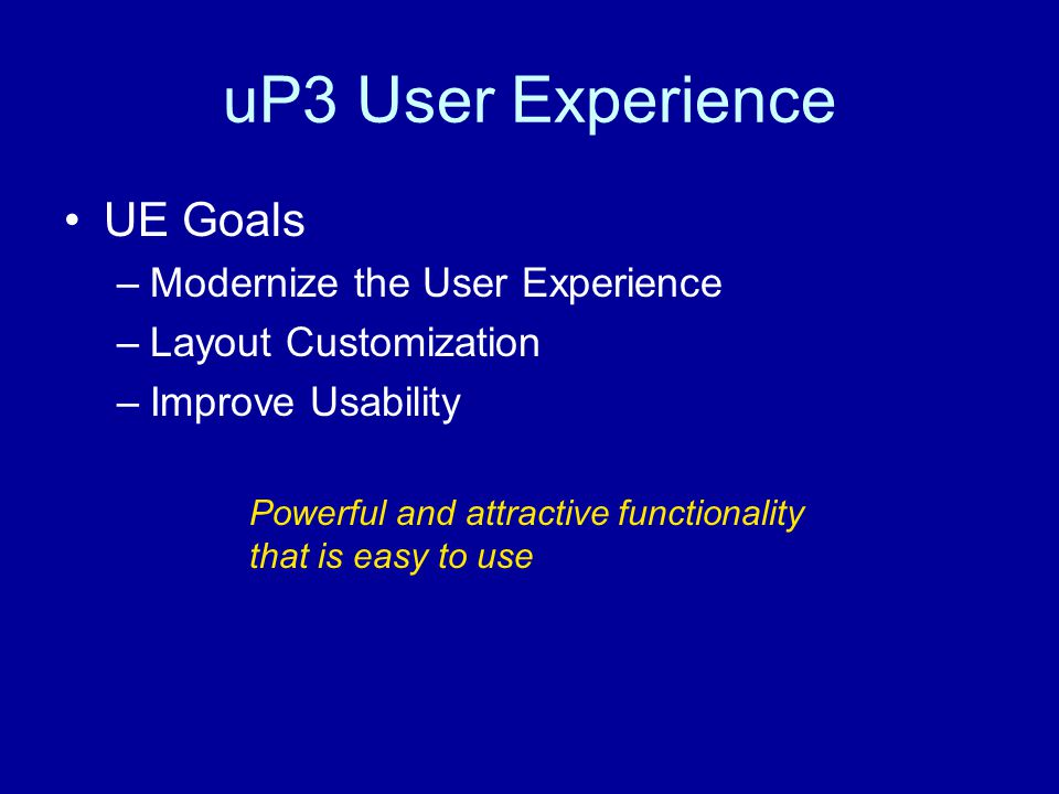 uP3 User Experience UE Goals –Modernize the User Experience –Layout Customization –Improve Usability Powerful and attractive functionality that is easy to use
