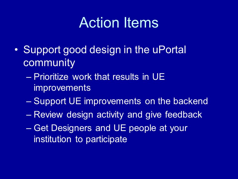Action Items Support good design in the uPortal community –Prioritize work that results in UE improvements –Support UE improvements on the backend –Review design activity and give feedback –Get Designers and UE people at your institution to participate