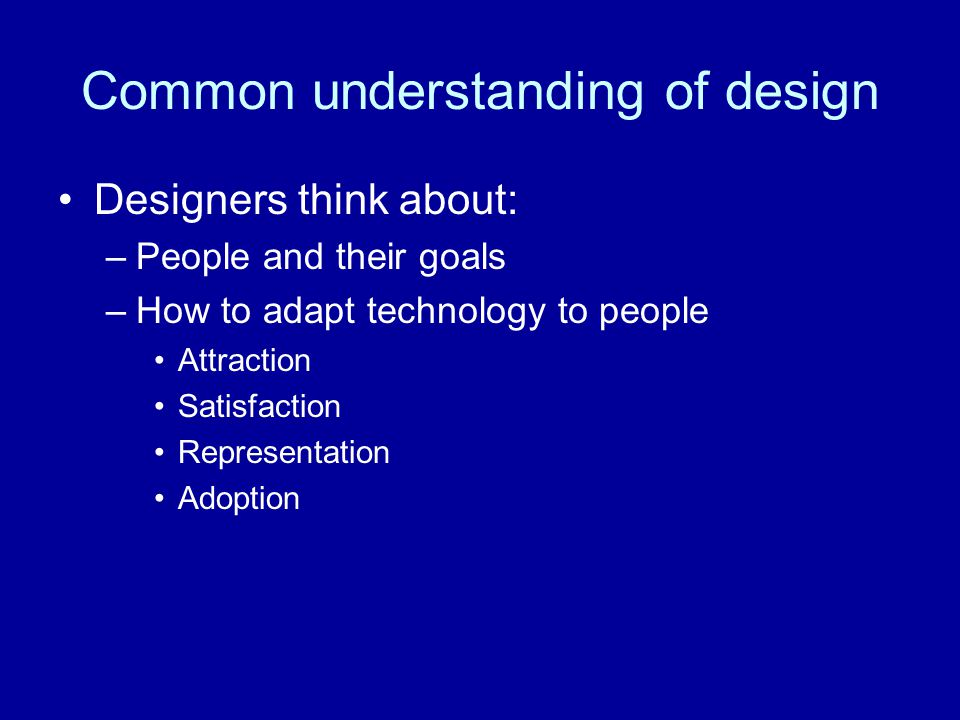 Common understanding of design Designers think about: –People and their goals –How to adapt technology to people Attraction Satisfaction Representation Adoption