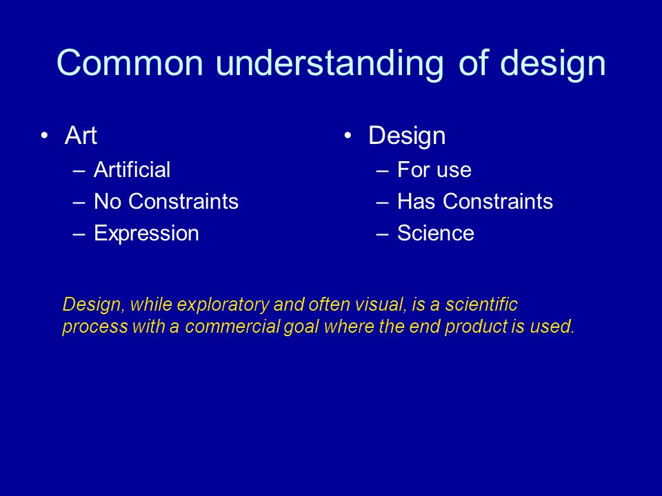 Common understanding of design Art –Artificial –No Constraints –Expression Design –For use –Has Constraints –Science Design, while exploratory and often visual, is a scientific process with a commercial goal where the end product is used.