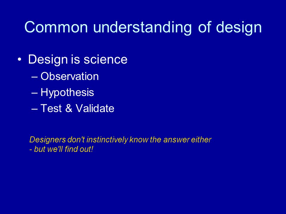 Common understanding of design Design is science –Observation –Hypothesis –Test & Validate Designers don t instinctively know the answer either - but we ll find out!