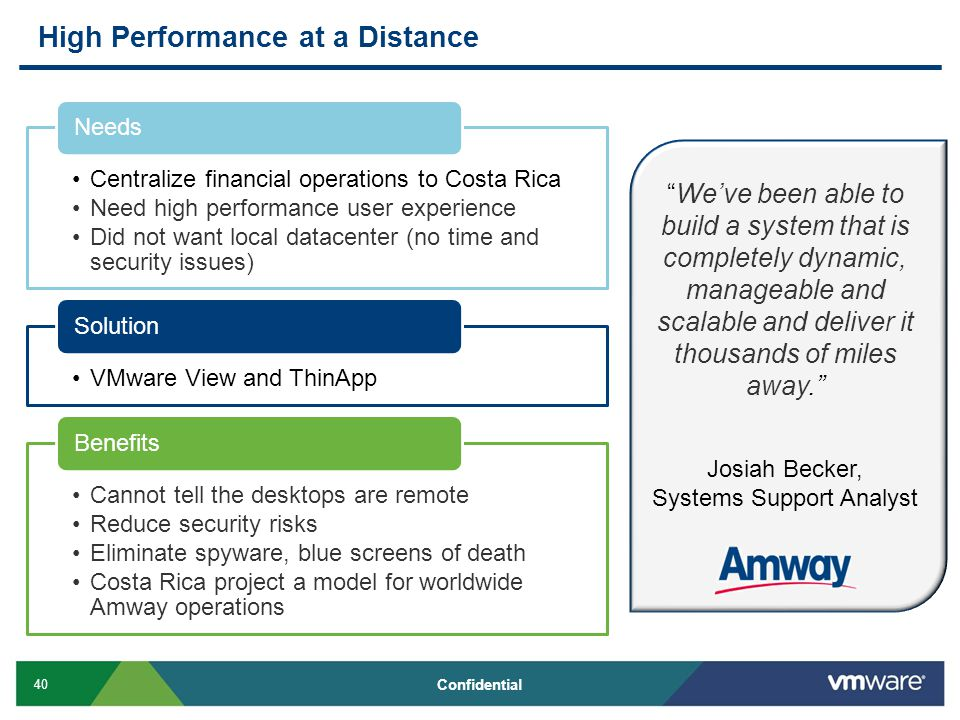 40 Confidential High Performance at a Distance We've been able to build a system that is completely dynamic, manageable and scalable and deliver it thousands of miles away. Josiah Becker, Systems Support Analyst
