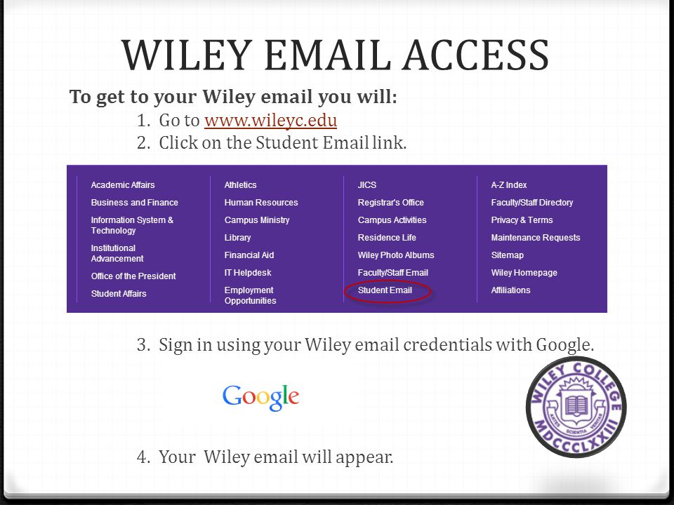 WILEY EMAIL ACCESS To get to your Wiley email you will: 1. Go to www.wileyc.eduwww.wileyc.edu 2. Click on the Student Email link. 3. Sign in using you