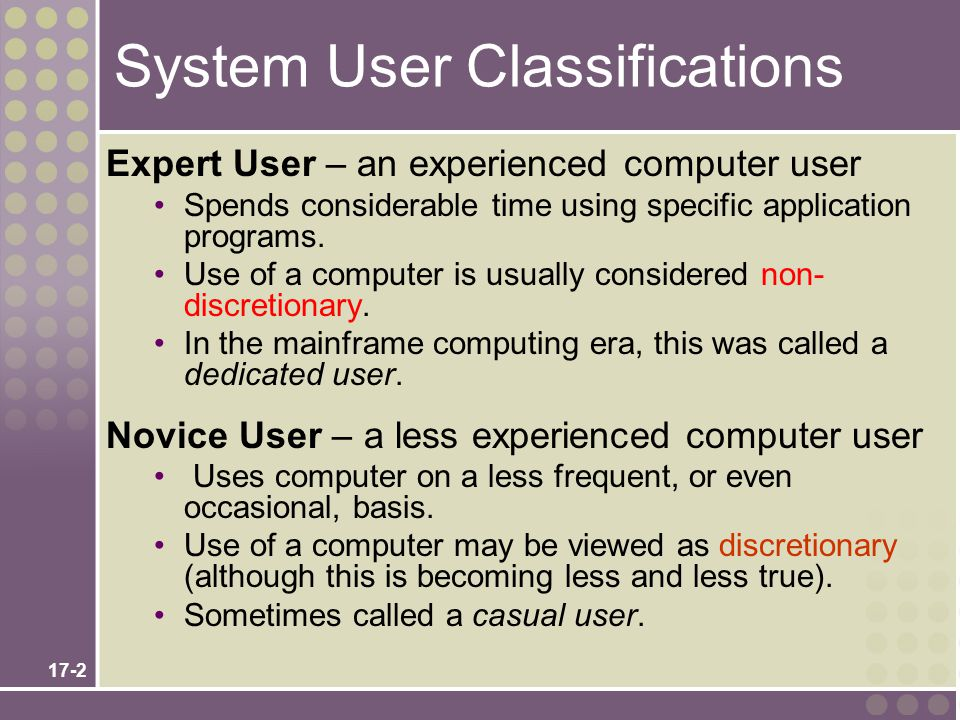 17-2 System User Classifications Expert User – an experienced computer user Spends considerable time using specific application programs.