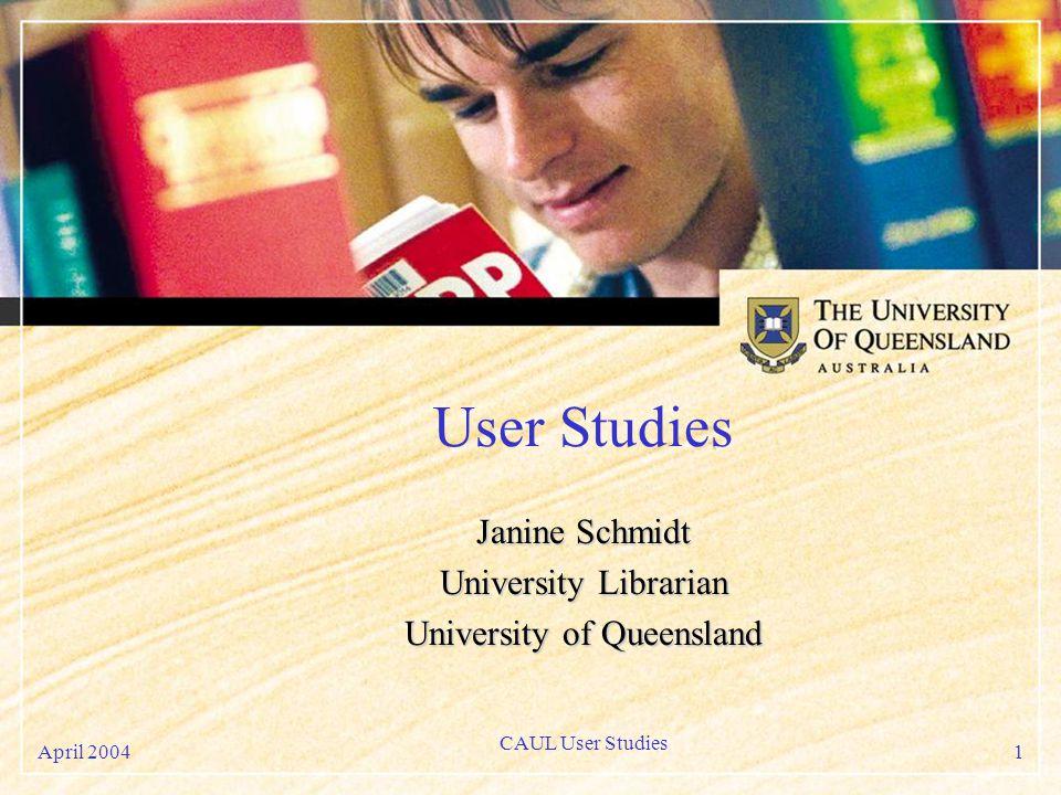 April 2004 CAUL User Studies 1 User Studies Janine Schmidt University Librarian University of Queensland