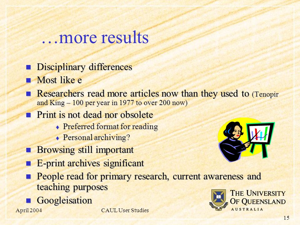 April 2004CAUL User Studies 15 …more results Disciplinary differences Disciplinary differences Most like e Most like e Researchers read more articles now than they used to (Tenopir and King – 100 per year in 1977 to over 200 now) Researchers read more articles now than they used to (Tenopir and King – 100 per year in 1977 to over 200 now) Print is not dead nor obsolete Print is not dead nor obsolete  Preferred format for reading  Personal archiving.