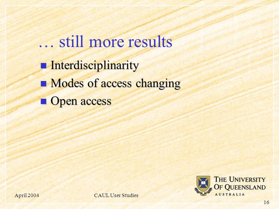 April 2004CAUL User Studies 16 … still more results Interdisciplinarity Interdisciplinarity Modes of access changing Modes of access changing Open access Open access