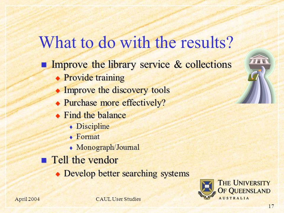 April 2004CAUL User Studies 17 What to do with the results? Improve the library service & collections Improve the library service & collections  Prov
