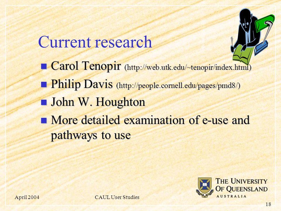 April 2004CAUL User Studies 18 Current research Carol Tenopir (http://web.utk.edu/~tenopir/index.html) Carol Tenopir (http://web.utk.edu/~tenopir/index.html) Philip Davis (http://people.cornell.edu/pages/pmd8/) Philip Davis (http://people.cornell.edu/pages/pmd8/) John W.
