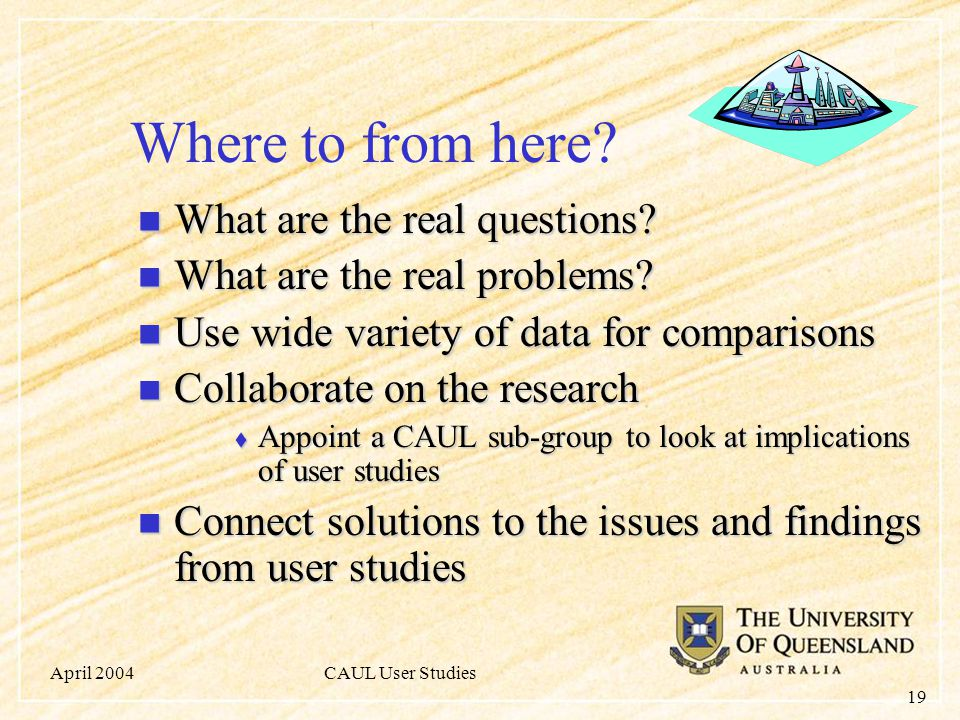 April 2004CAUL User Studies 19 Where to from here.
