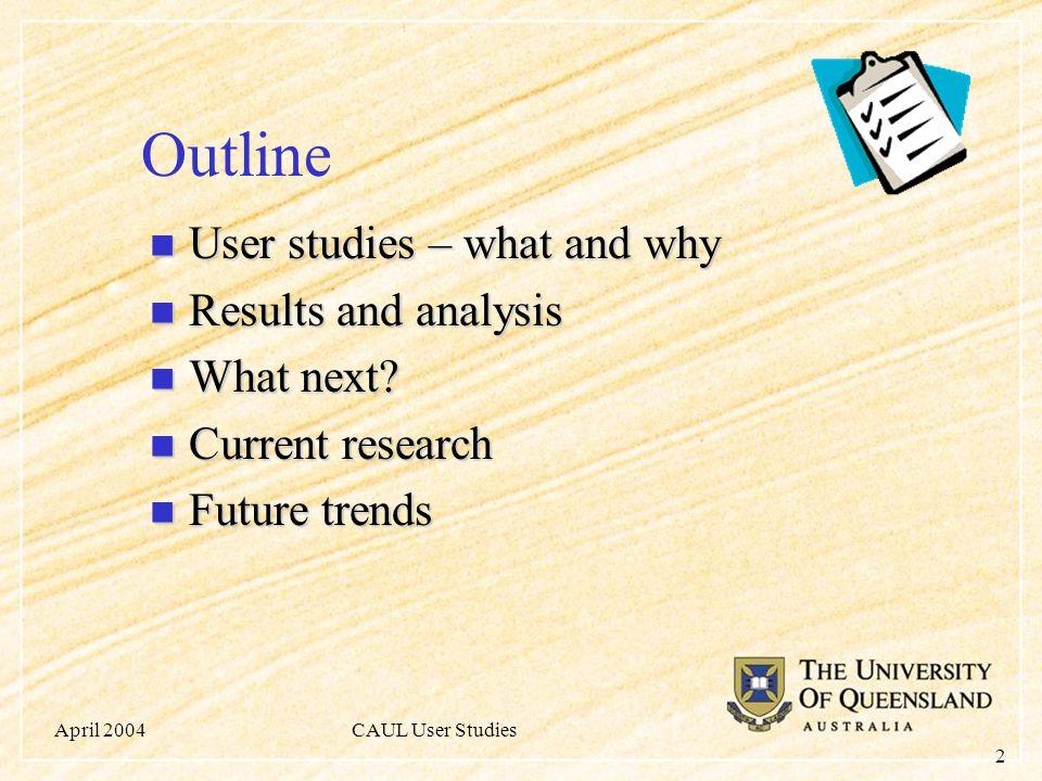 April 2004CAUL User Studies 2 Outline User studies – what and why User studies – what and why Results and analysis Results and analysis What next.