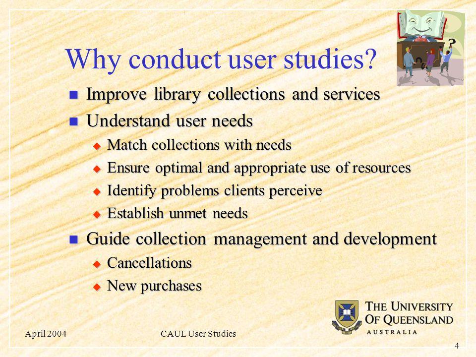 April 2004CAUL User Studies 4 Why conduct user studies.