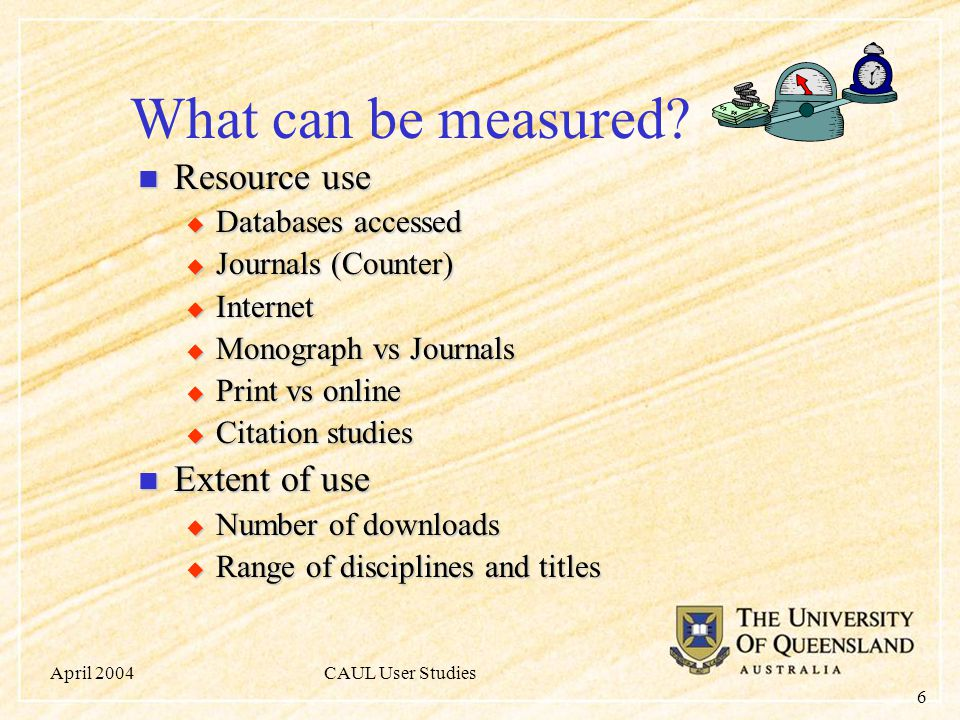 April 2004CAUL User Studies 6 What can be measured? Resource use Resource use  Databases accessed  Journals (Counter)  Internet  Monograph vs Jour