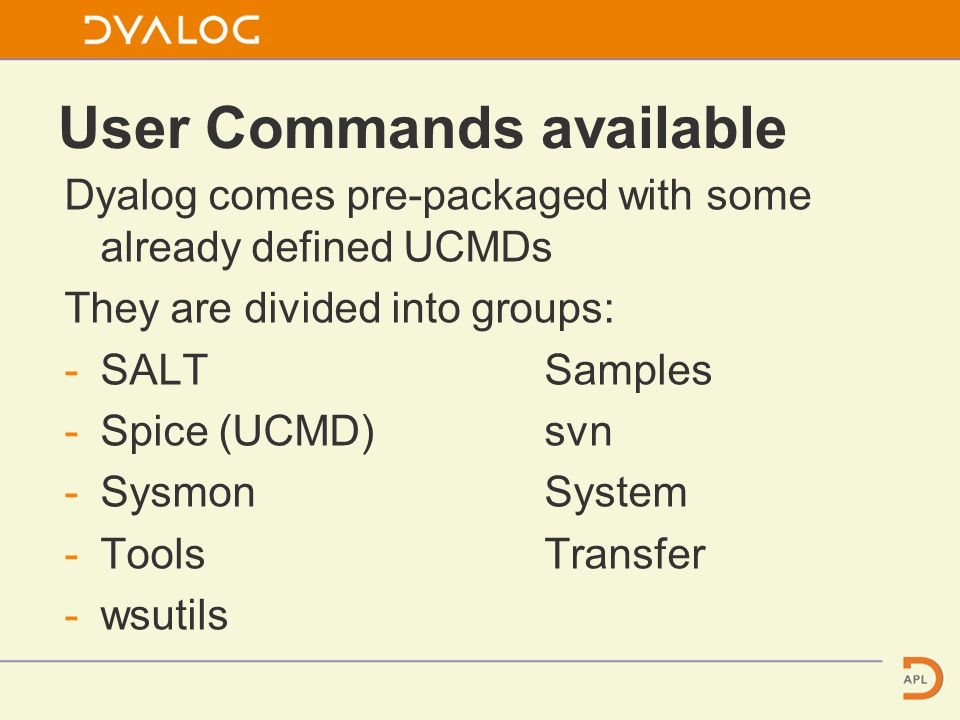 User Commands available Dyalog comes pre-packaged with some already defined UCMDs They are divided into groups: -SALTSamples -Spice (UCMD)svn -SysmonSystem -ToolsTransfer -wsutils
