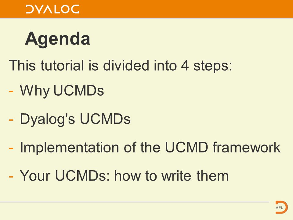 Agenda This tutorial is divided into 4 steps: -Why UCMDs -Dyalog s UCMDs -Implementation of the UCMD framework -Your UCMDs: how to write them