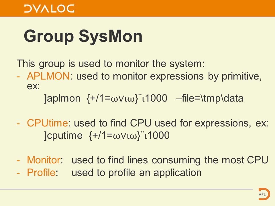 Group SysMon This group is used to monitor the system: -APLMON: used to monitor expressions by primitive, ex: ]aplmon {+/1= ⍵∨⍳⍵ }¨ ⍳ 1000 –file=\tmp\data -CPUtime: used to find CPU used for expressions, ex: ]cputime {+/1= ⍵∨⍳⍵ }¨ ⍳ 1000 -Monitor:used to find lines consuming the most CPU -Profile:used to profile an application