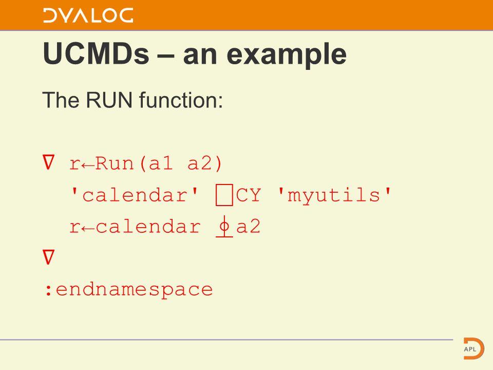 UCMDs – an example The RUN function: ∇ r←Run(a1 a2) calendar ⎕ CY myutils r←calendar ⍎ a2 ∇ :endnamespace