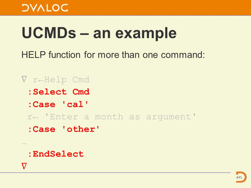 UCMDs – an example HELP function for more than one command: ∇ r←Help Cmd :Select Cmd :Case cal r← Enter a month as argument :Case other … :EndSelect ∇