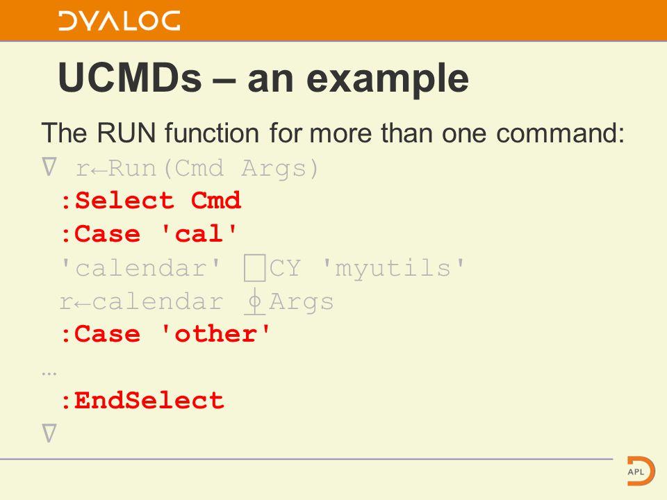 UCMDs – an example The RUN function for more than one command: ∇ r←Run(Cmd Args) :Select Cmd :Case cal calendar ⎕ CY myutils r←calendar ⍎ Args :Case other … :EndSelect ∇