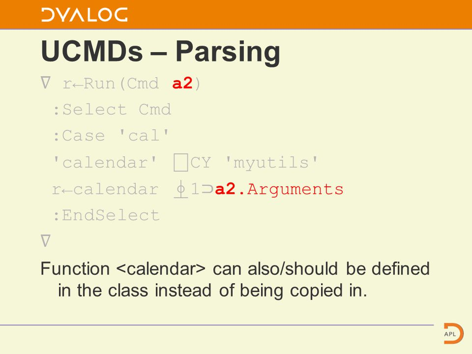 UCMDs – Parsing ∇ r←Run(Cmd a2) :Select Cmd :Case cal calendar ⎕ CY myutils r←calendar ⍎ 1 ⊃ a2.Arguments :EndSelect ∇ Function can also/should be defined in the class instead of being copied in.