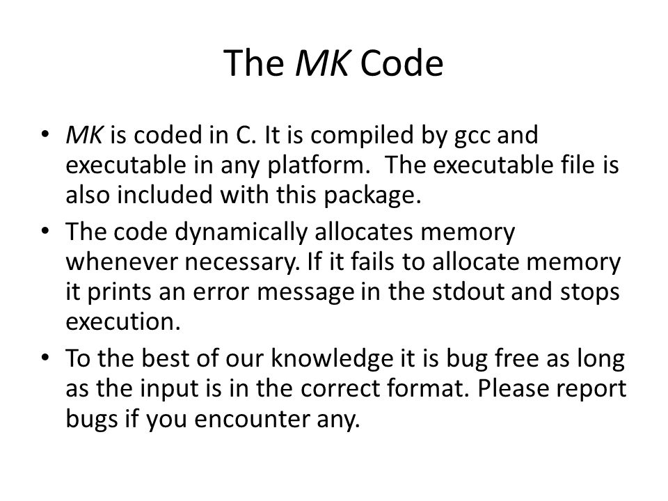 The MK Code MK is coded in C. It is compiled by gcc and executable in any platform. The executable file is also included with this package. The code d