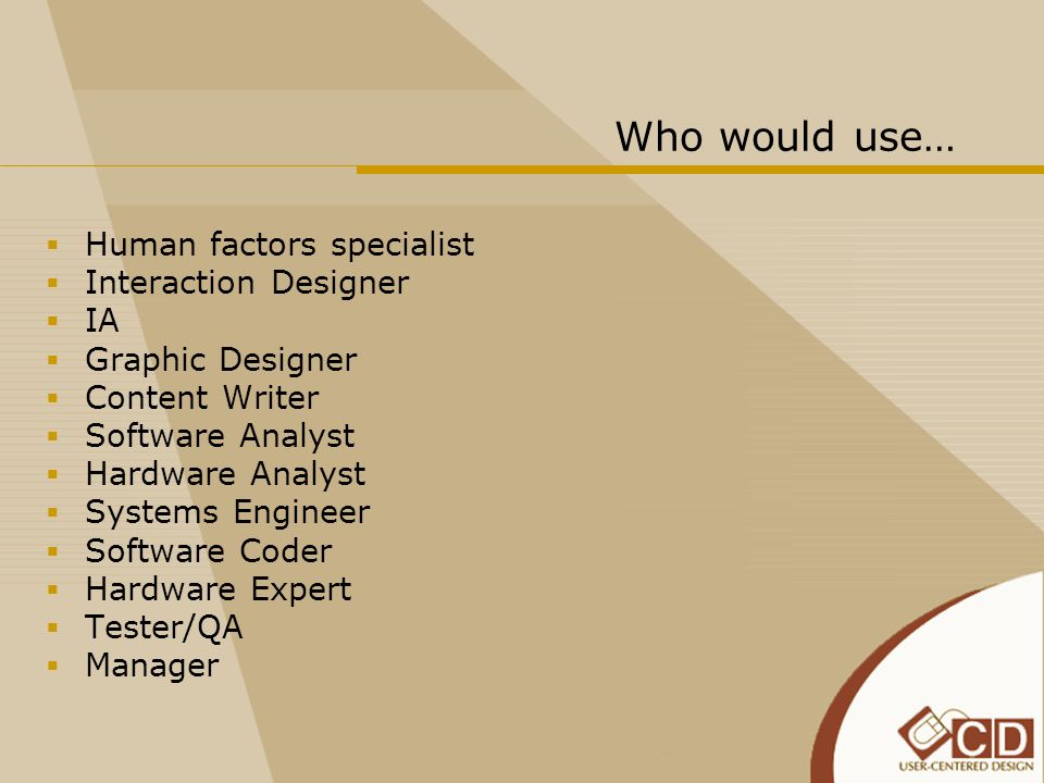 Who would use…  Human factors specialist  Interaction Designer  IA  Graphic Designer  Content Writer  Software Analyst  Hardware Analyst  Syst