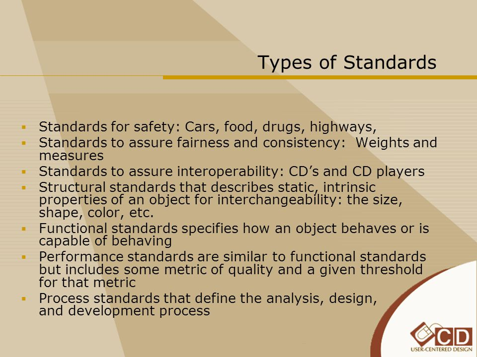  Standards for safety: Cars, food, drugs, highways,  Standards to assure fairness and consistency: Weights and measures  Standards to assure intero