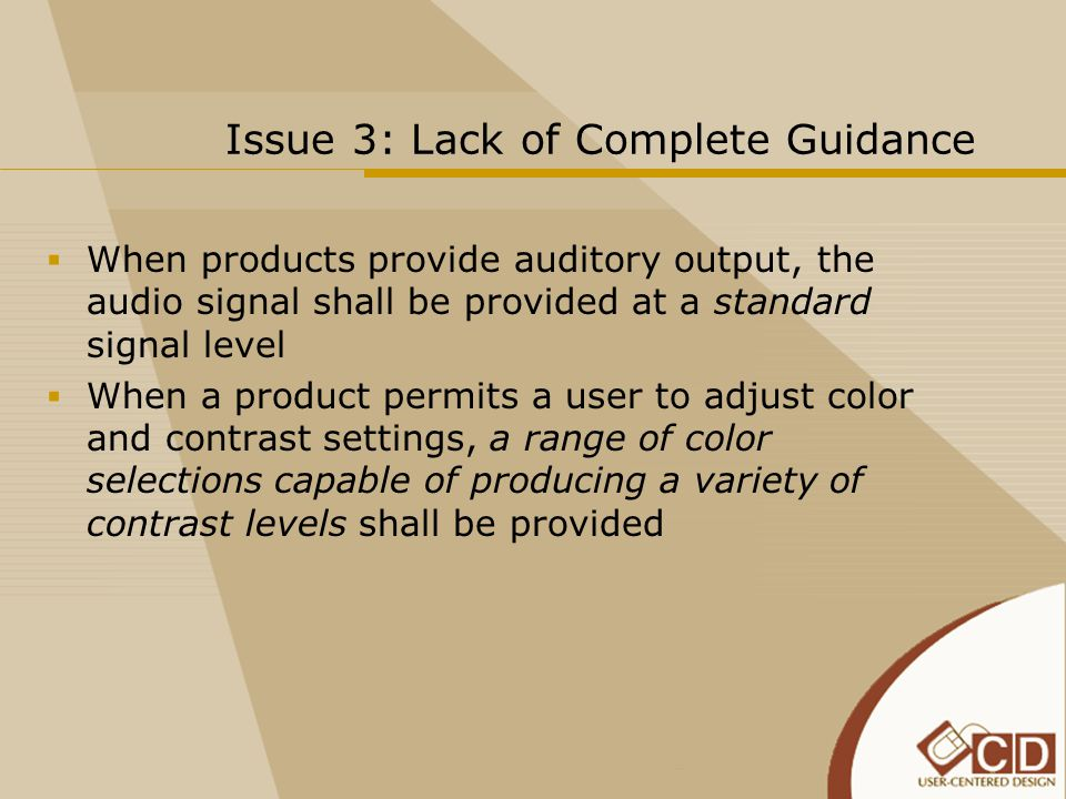 Issue 3: Lack of Complete Guidance  When products provide auditory output, the audio signal shall be provided at a standard signal level  When a product permits a user to adjust color and contrast settings, a range of color selections capable of producing a variety of contrast levels shall be provided