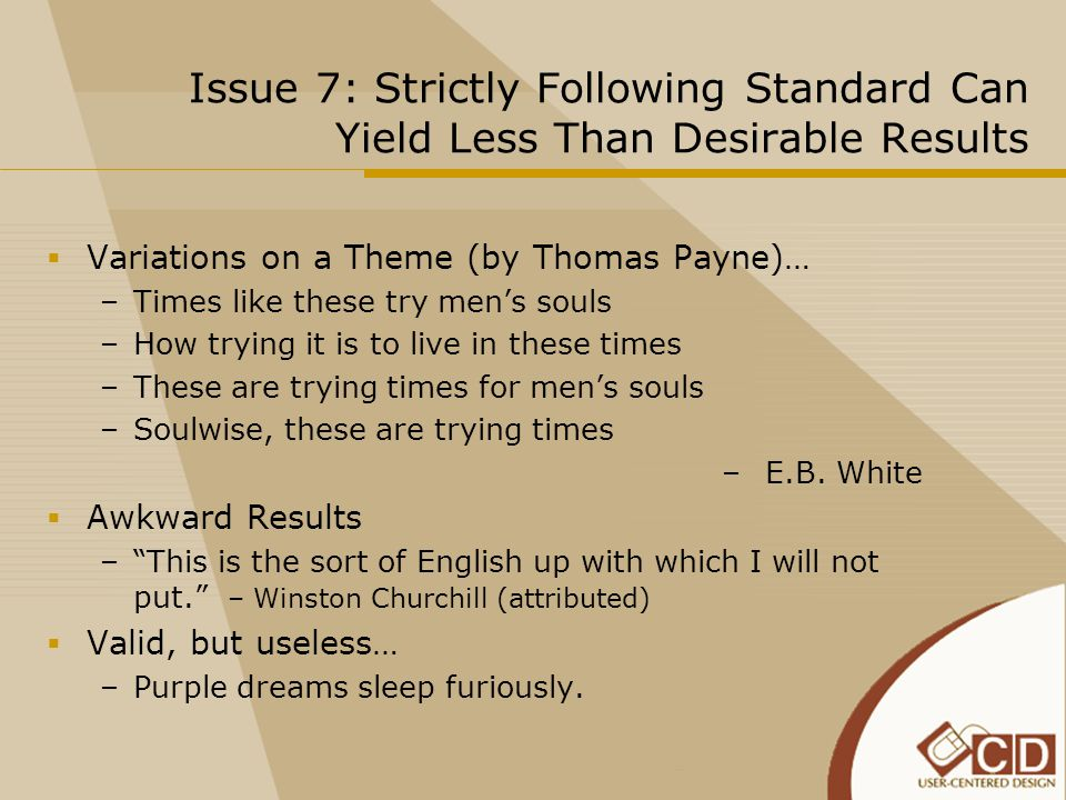 Issue 7: Strictly Following Standard Can Yield Less Than Desirable Results  Variations on a Theme (by Thomas Payne)… –Times like these try men's souls –How trying it is to live in these times –These are trying times for men's souls –Soulwise, these are trying times – E.B.