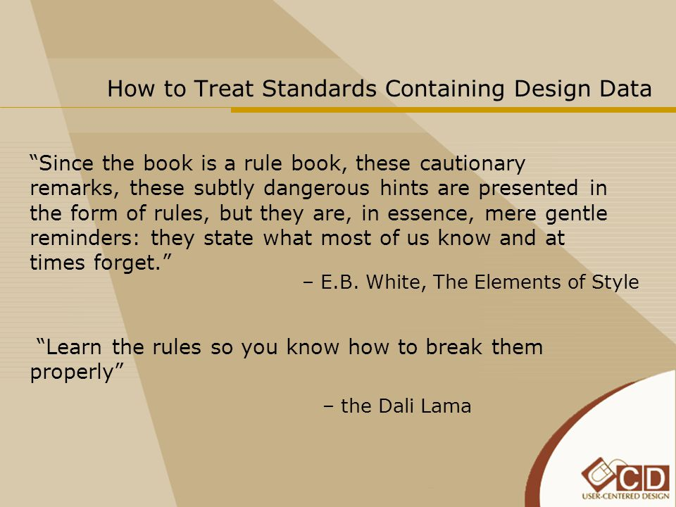 How to Treat Standards Containing Design Data Since the book is a rule book, these cautionary remarks, these subtly dangerous hints are presented in the form of rules, but they are, in essence, mere gentle reminders: they state what most of us know and at times forget. Learn the rules so you know how to break them properly – E.B.