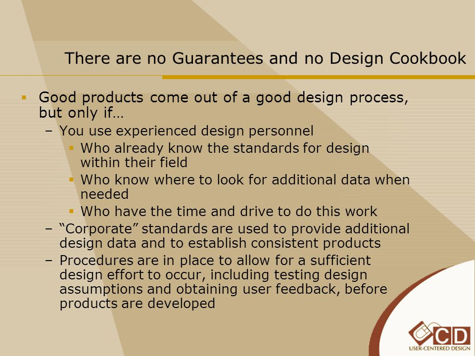 There are no Guarantees and no Design Cookbook  Good products come out of a good design process, but only if… –You use experienced design personnel  Who already know the standards for design within their field  Who know where to look for additional data when needed  Who have the time and drive to do this work – Corporate standards are used to provide additional design data and to establish consistent products –Procedures are in place to allow for a sufficient design effort to occur, including testing design assumptions and obtaining user feedback, before products are developed