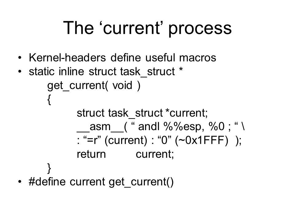 The 'current' process Kernel-headers define useful macros static inline struct task_struct * get_current( void ) { struct task_struct*current; __asm__( andl %esp, %0 ; \ : =r (current) : 0 (~0x1FFF) ); returncurrent; } #define current get_current()