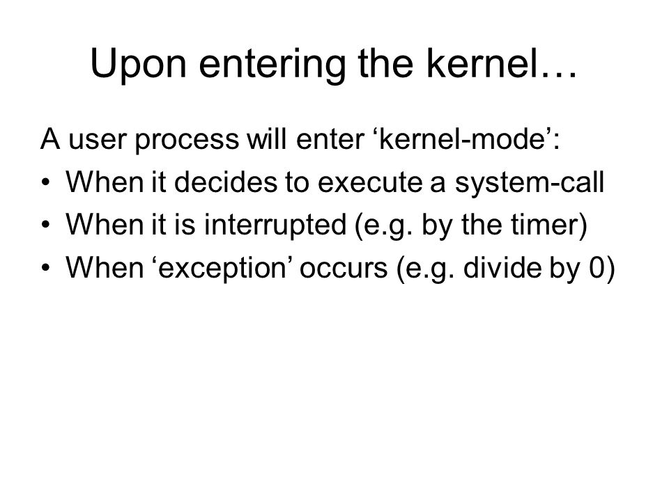 Upon entering the kernel… A user process will enter 'kernel-mode': When it decides to execute a system-call When it is interrupted (e.g.