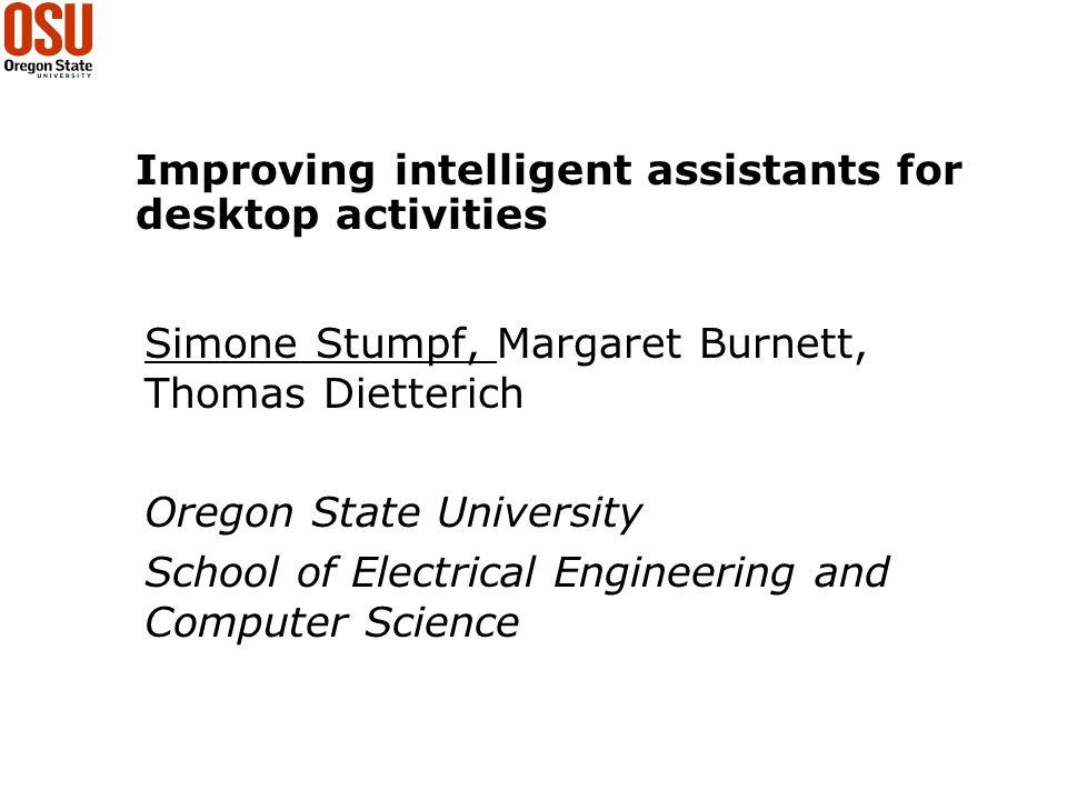 Improving intelligent assistants for desktop activities Simone Stumpf, Margaret Burnett, Thomas Dietterich Oregon State University School of Electrical Engineering and Computer Science