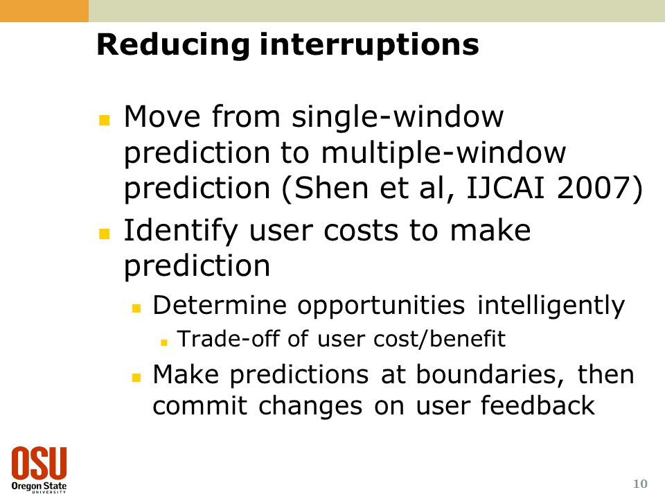 10 Reducing interruptions Move from single-window prediction to multiple-window prediction (Shen et al, IJCAI 2007) Identify user costs to make predic