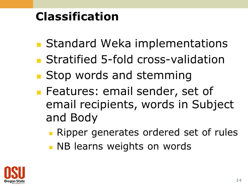 14 Classification Standard Weka implementations Stratified 5-fold cross-validation Stop words and stemming Features: email sender, set of email recipi