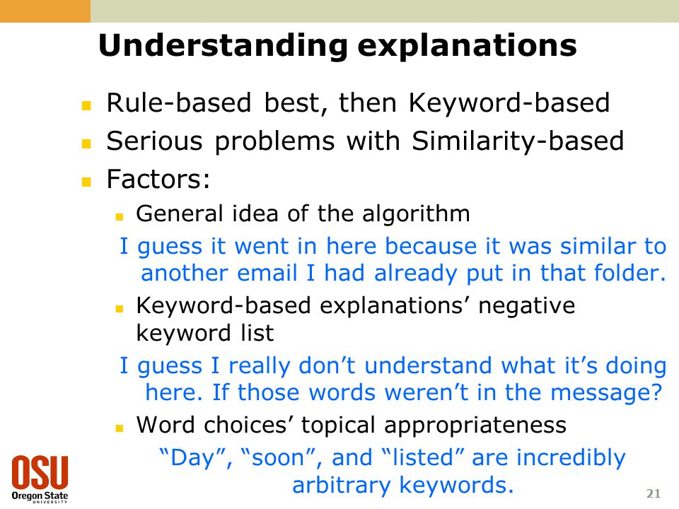 21 Understanding explanations Rule-based best, then Keyword-based Serious problems with Similarity-based Factors: General idea of the algorithm I guess it went in here because it was similar to another email I had already put in that folder.