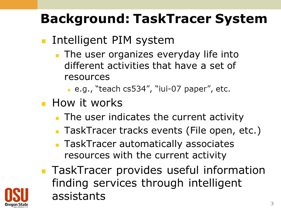 3 Background: TaskTracer System Intelligent PIM system The user organizes everyday life into different activities that have a set of resources e.g., ""
